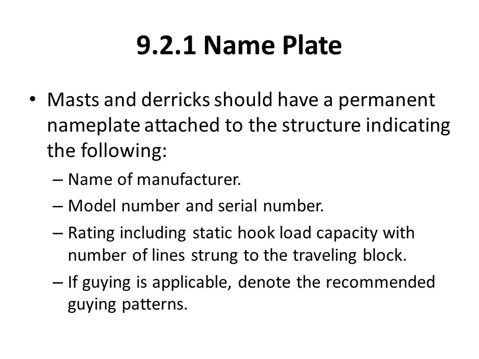 9.2.1 Name Plate Masts and derricks should have a permanent nameplate attached to the structure indicating the following: