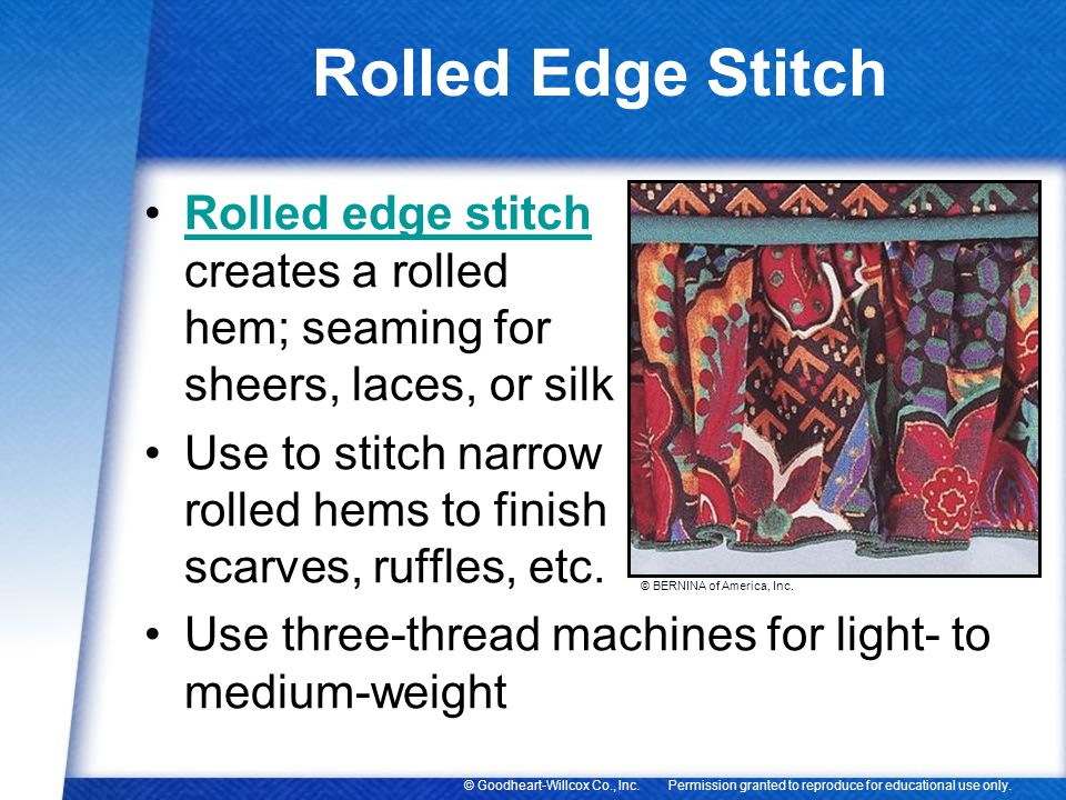 Rolled Edge Stitch Rolled edge stitch creates a rolled hem; seaming for sheers, laces, or silk.