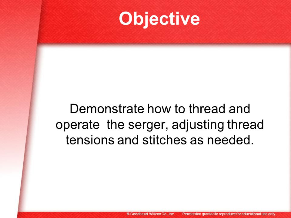 Objective Demonstrate how to thread and operate the serger, adjusting thread tensions and stitches as needed.