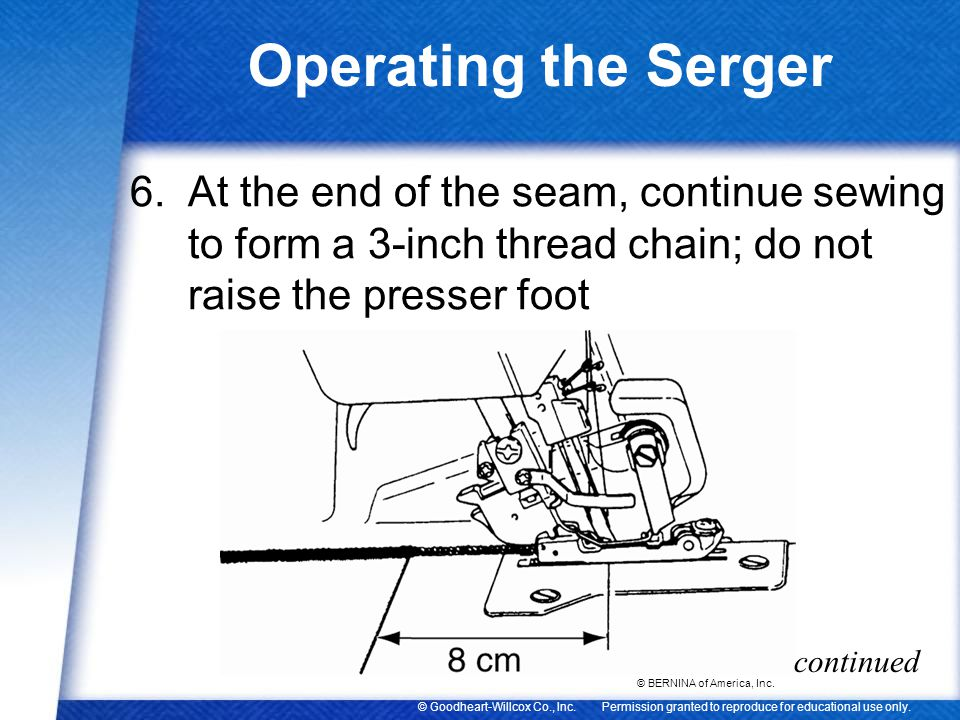 Operating the Serger At the end of the seam, continue sewing to form a 3-inch thread chain; do not raise the presser foot.