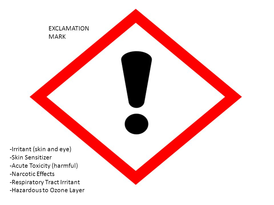 EXCLAMATION MARK -Irritant (skin and eye) -Skin Sensitizer. -Acute Toxicity (harmful) -Narcotic Effects.