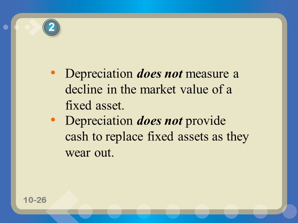 2 Depreciation does not measure a decline in the market value of a fixed asset.