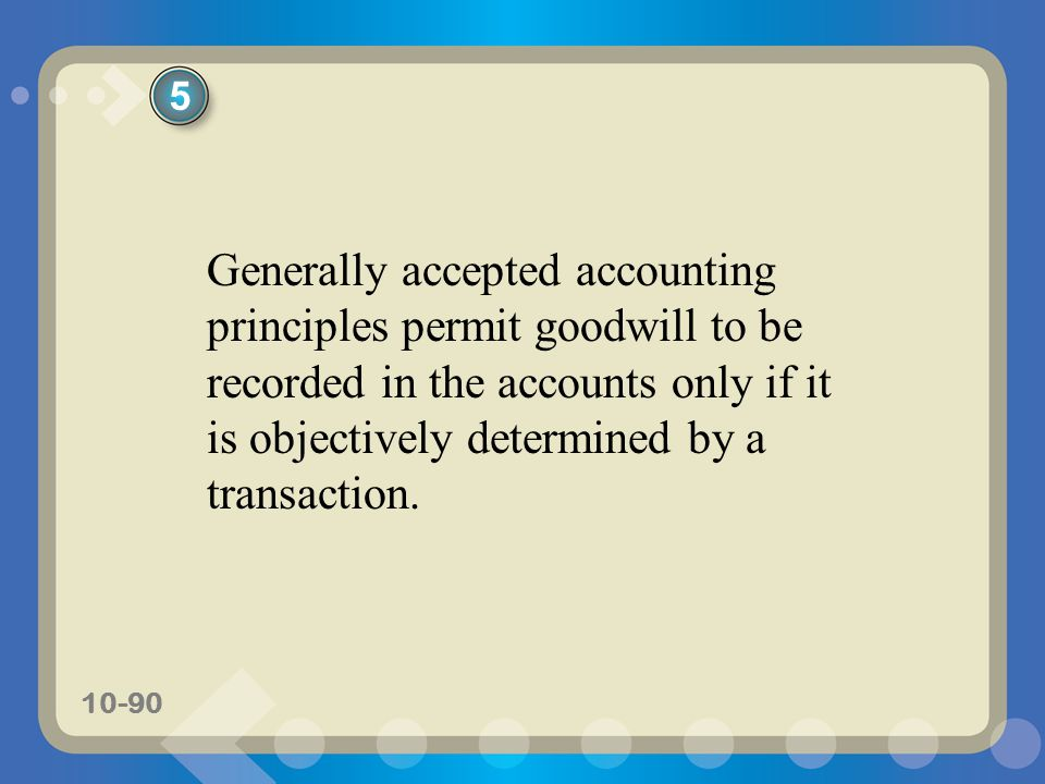 5 Generally accepted accounting principles permit goodwill to be recorded in the accounts only if it is objectively determined by a transaction.