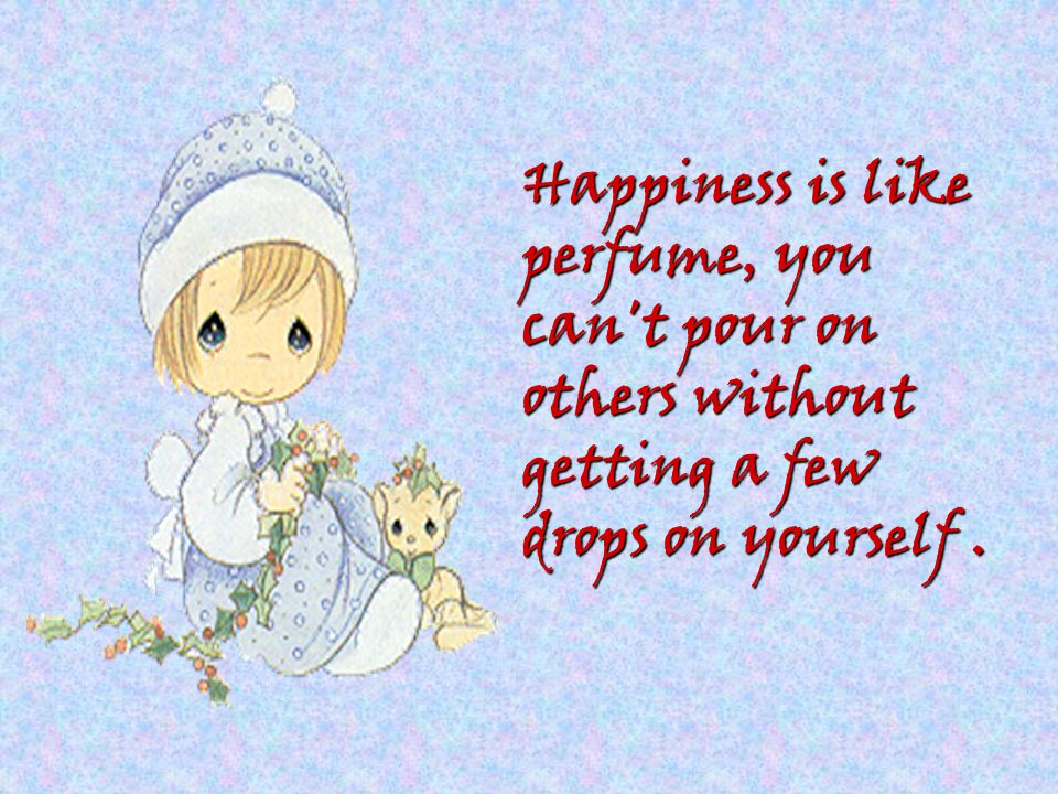 Happiness is like perfume, you can t pour on others without getting a few drops on yourself .