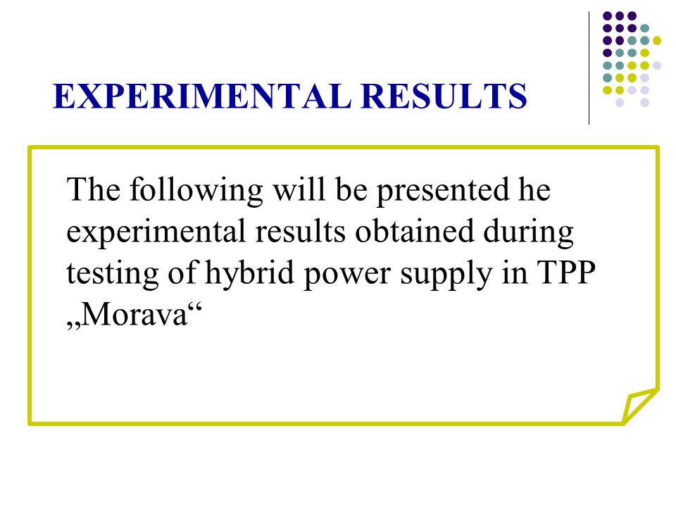 "EXPERIMENTAL RESULTS The following will be presented he experimental results obtained during testing of hybrid power supply in TPP ""Morava"