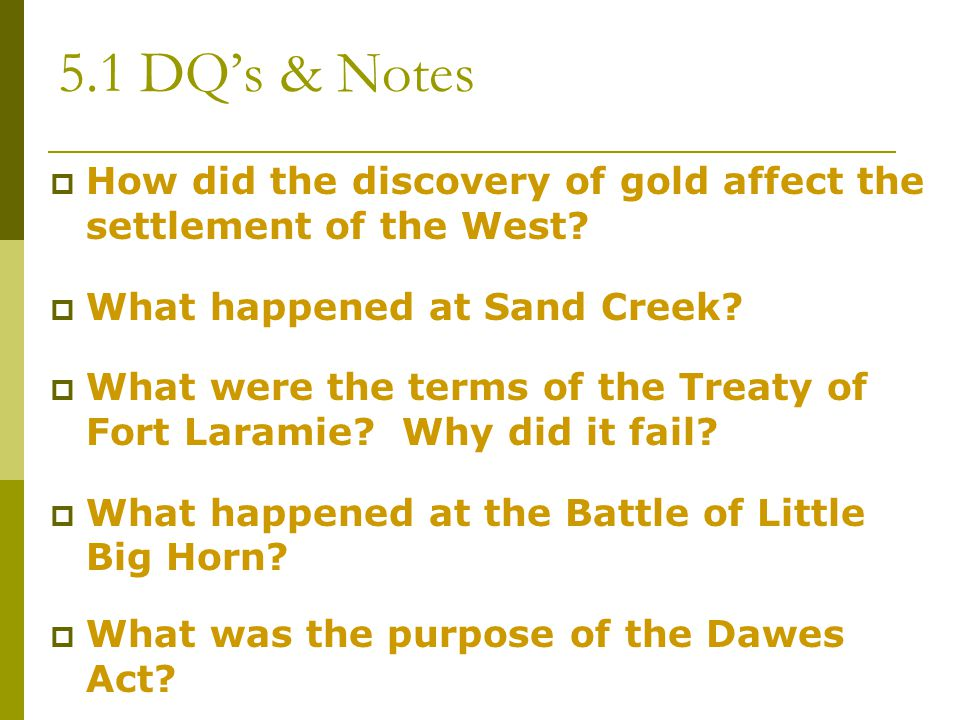 5.1 DQ's & Notes How did the discovery of gold affect the settlement of the West What happened at Sand Creek