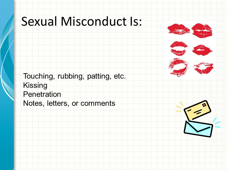 Sexual Misconduct Is: Touching, rubbing, patting, etc. Kissing