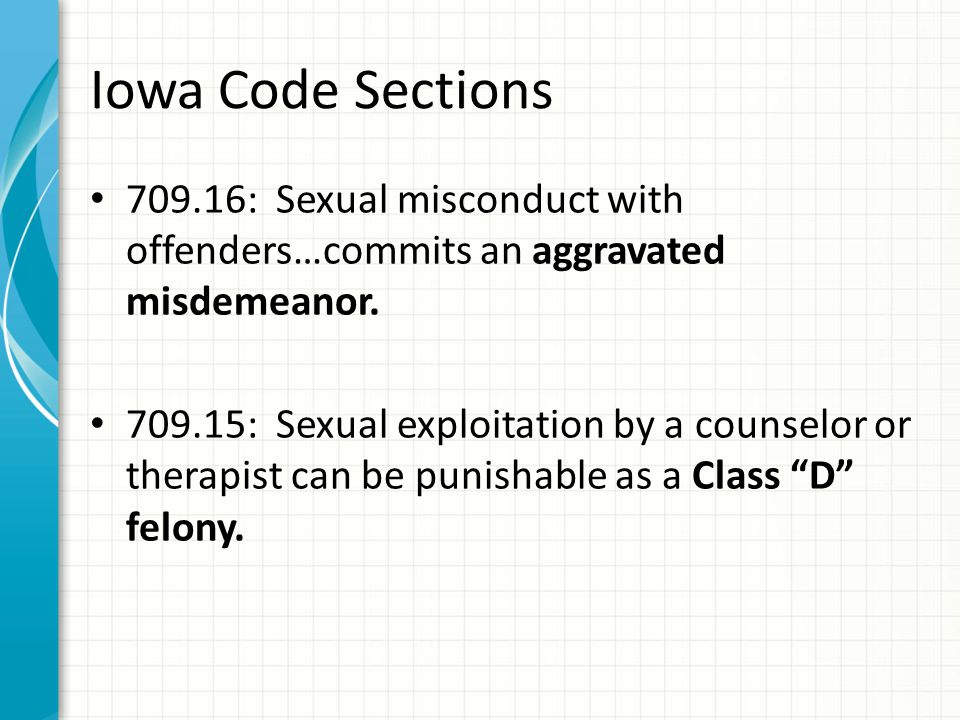 Iowa Code Sections 709.16: Sexual misconduct with offenders…commits an aggravated misdemeanor.
