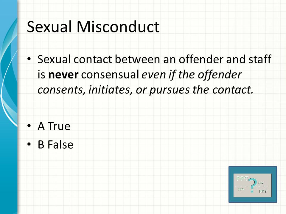 Sexual Misconduct Sexual contact between an offender and staff is never consensual even if the offender consents, initiates, or pursues the contact.