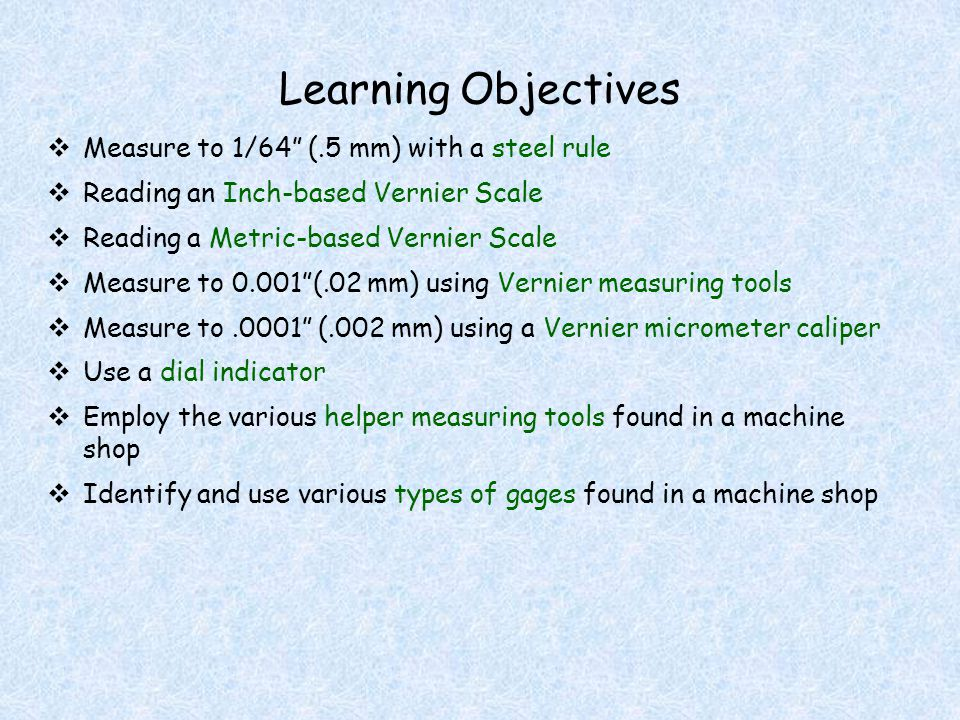 Learning Objectives Measure to 1/64 (.5 mm) with a steel rule