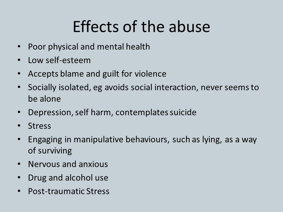 Effects of the abuse Poor physical and mental health Low self-esteem