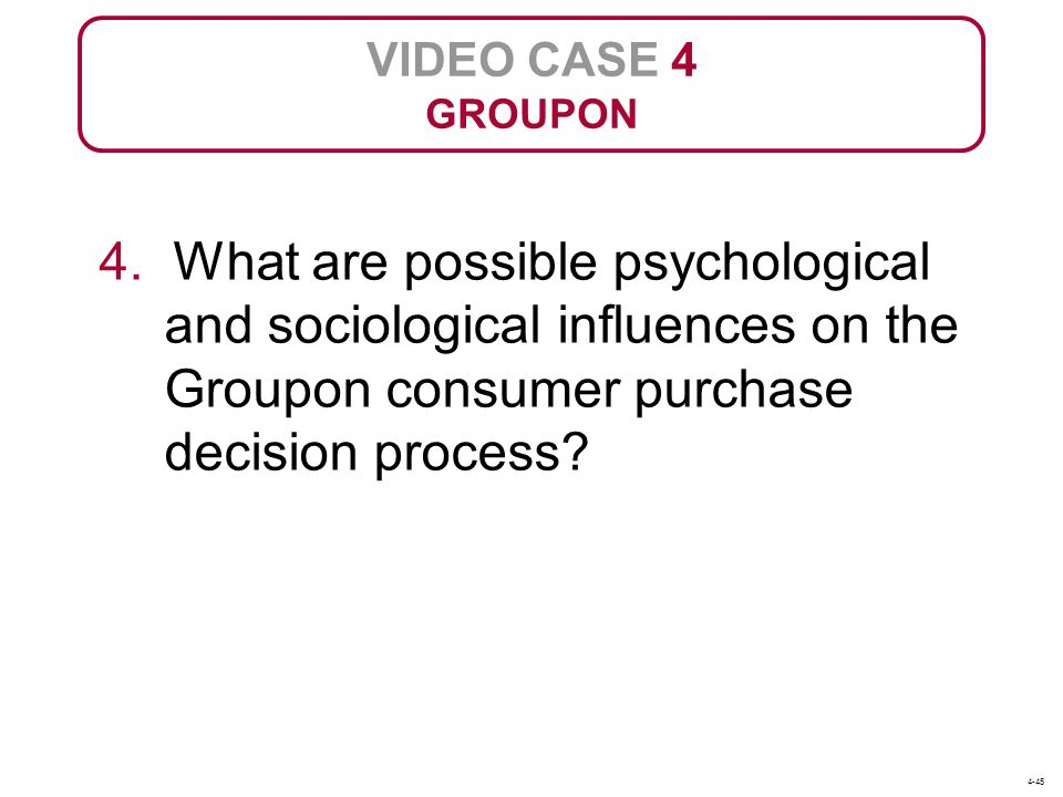 VIDEO CASE 4 GROUPON. 4. What are possible psychological and sociological influences on the Groupon consumer purchase decision process