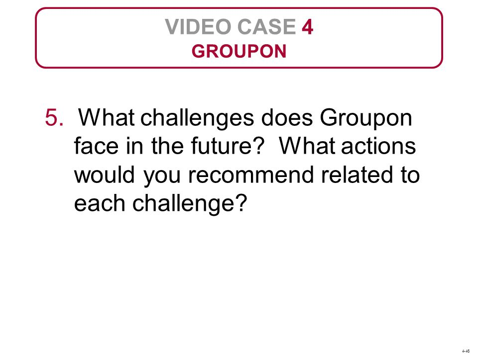 VIDEO CASE 4 GROUPON. 5. What challenges does Groupon face in the future What actions would you recommend related to each challenge