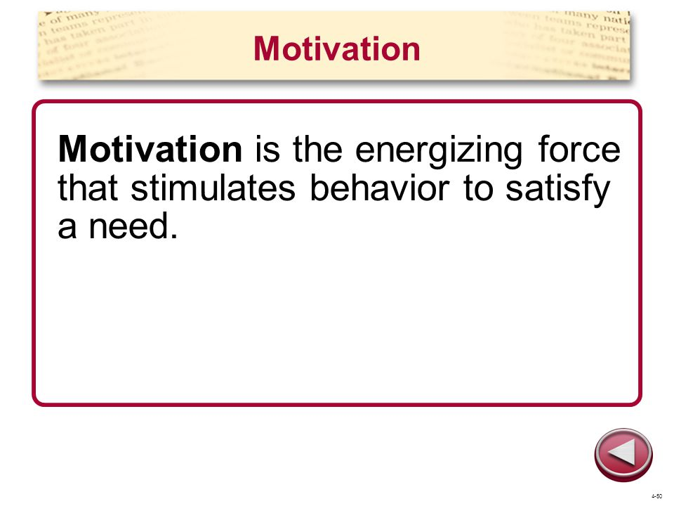 Motivation Motivation is the energizing force that stimulates behavior to satisfy a need. 4-50