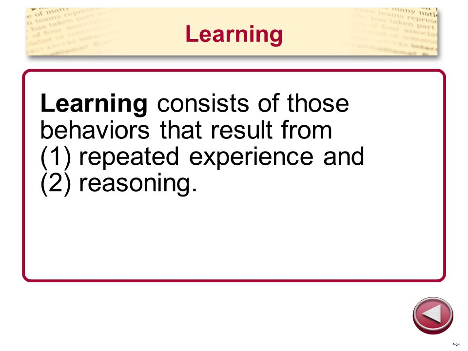 Learning Learning consists of those behaviors that result from (1) repeated experience and (2) reasoning.