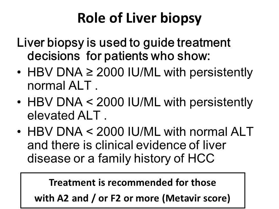 Role of Liver biopsy Liver biopsy is used to guide treatment decisions for patients who show: HBV DNA ≥ 2000 IU/ML with persistently normal ALT .