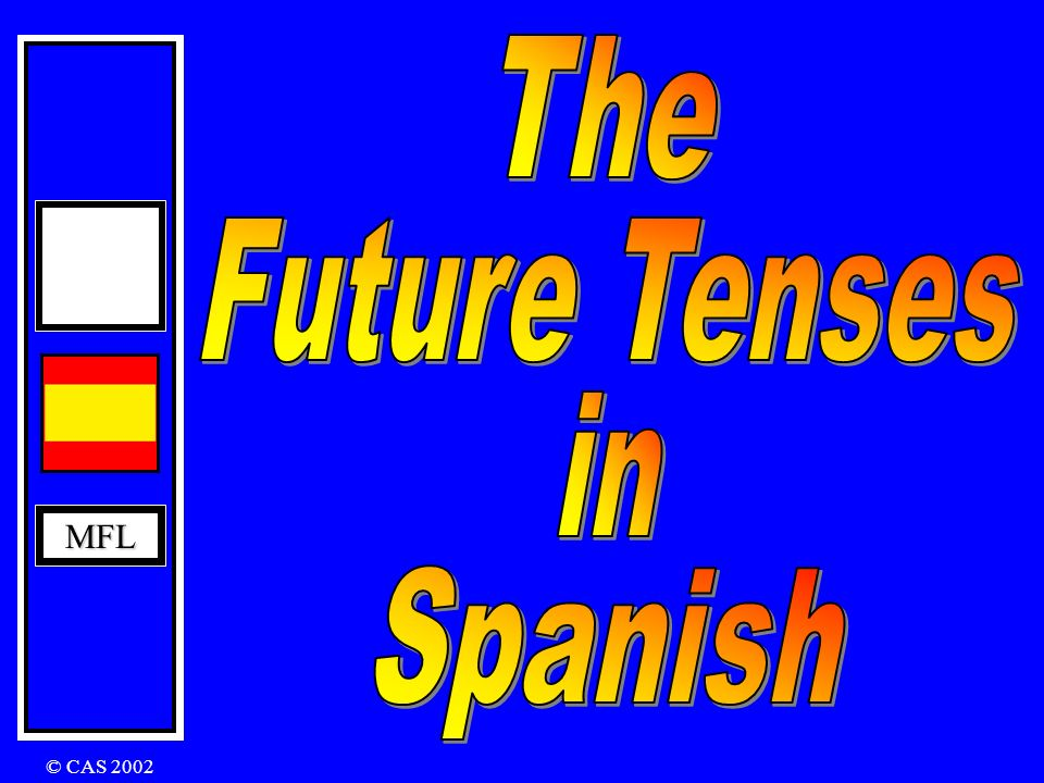 The Future Tenses in MFL Spanish © CAS 2002