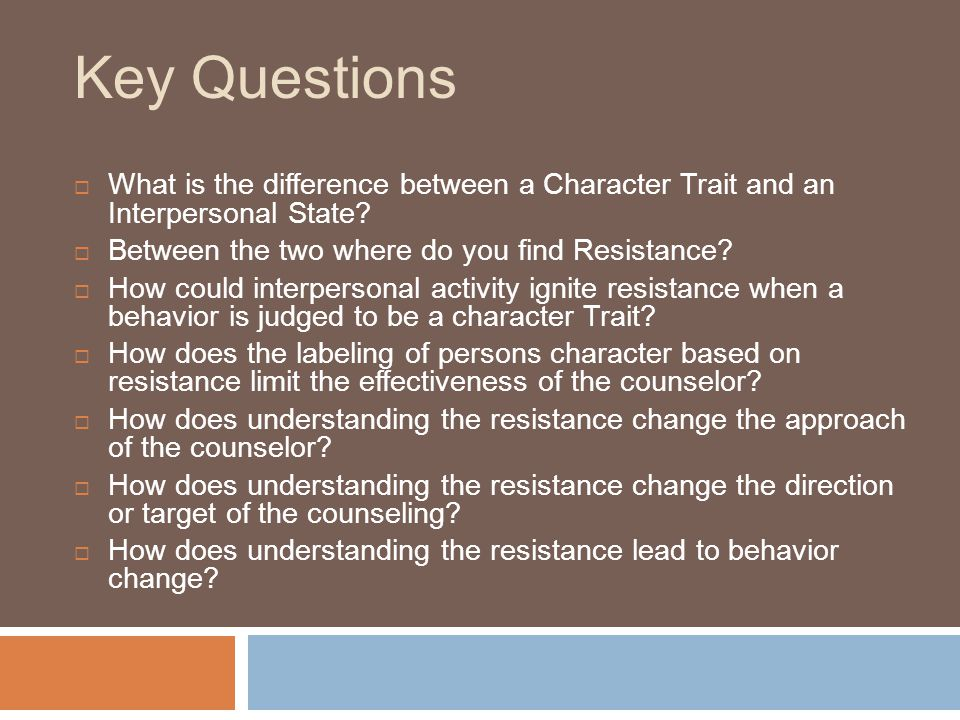 Key Questions What is the difference between a Character Trait and an Interpersonal State Between the two where do you find Resistance
