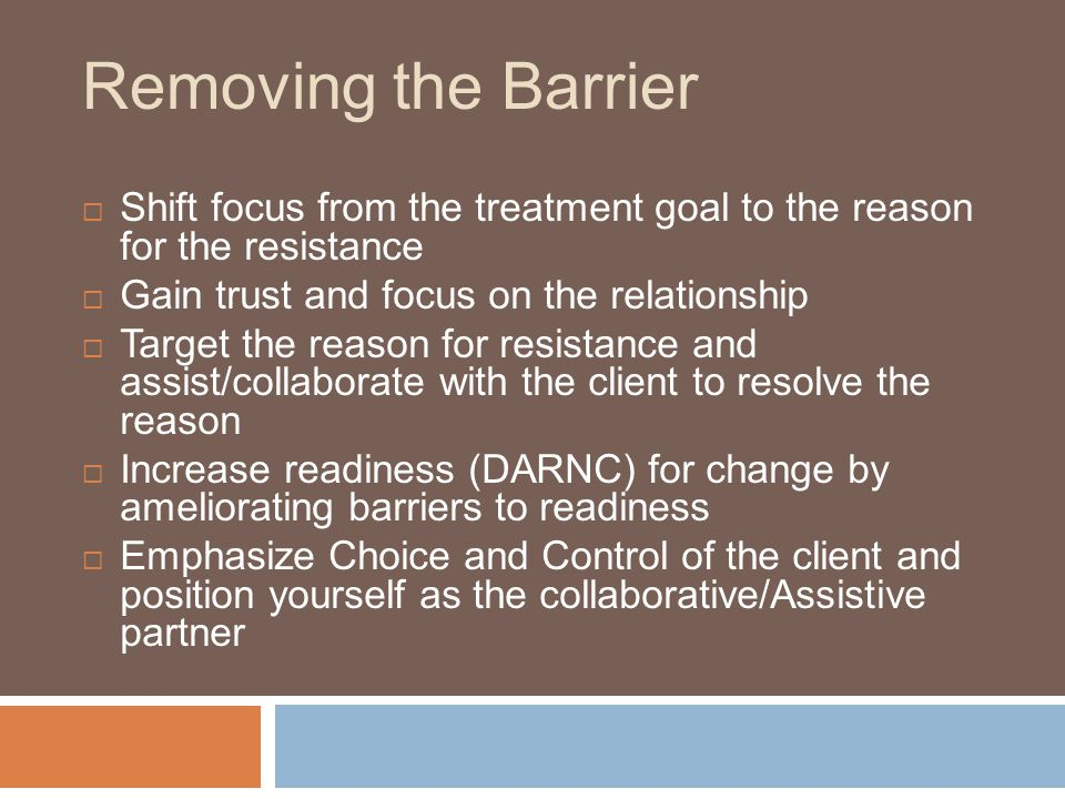 Removing the Barrier Shift focus from the treatment goal to the reason for the resistance. Gain trust and focus on the relationship.