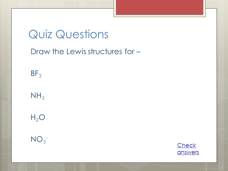Quiz Questions Draw the Lewis structures for – BF3 NH3 H2O NO3-