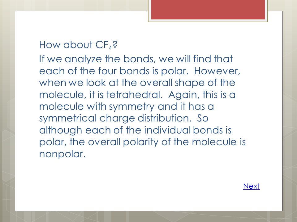 How about CF4 If we analyze the bonds, we will find that each of the four bonds is polar. However, when we look at the overall shape of the molecule, it is tetrahedral. Again, this is a molecule with symmetry and it has a symmetrical charge distribution. So although each of the individual bonds is polar, the overall polarity of the molecule is nonpolar.