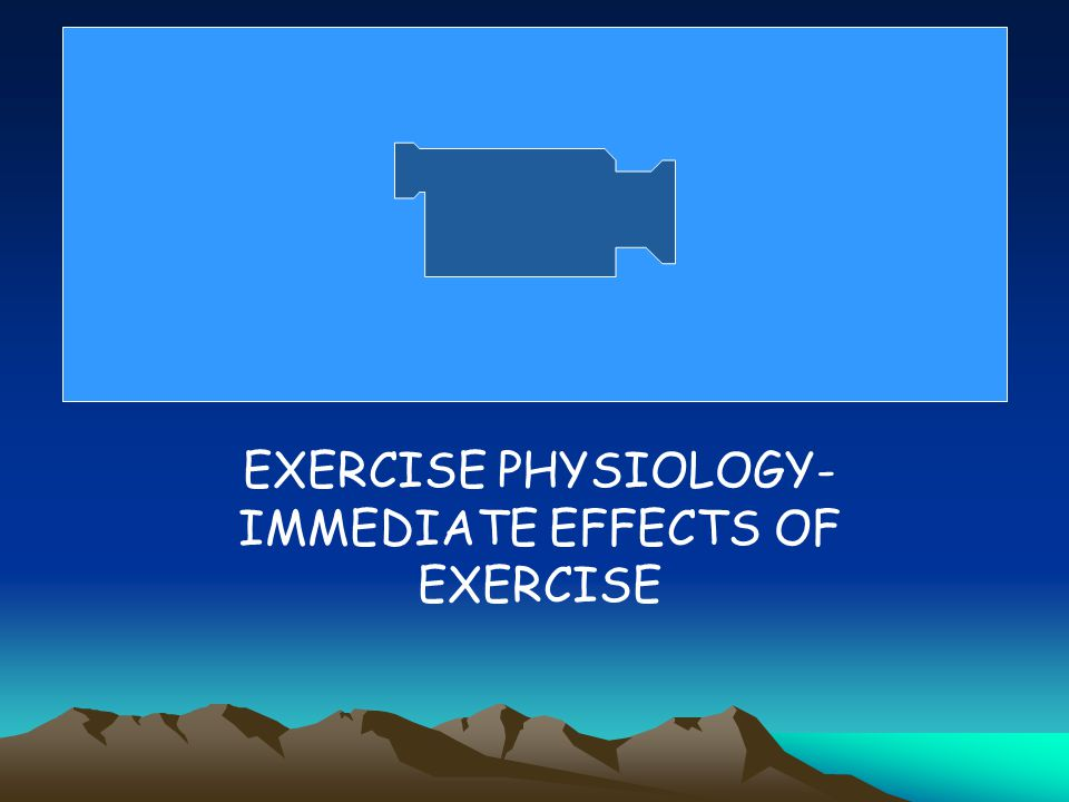 EXERCISE PHYSIOLOGY- IMMEDIATE EFFECTS OF EXERCISE