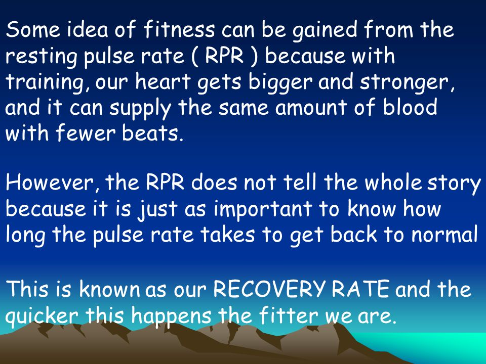 Some idea of fitness can be gained from the resting pulse rate ( RPR ) because with training, our heart gets bigger and stronger, and it can supply the same amount of blood with fewer beats.