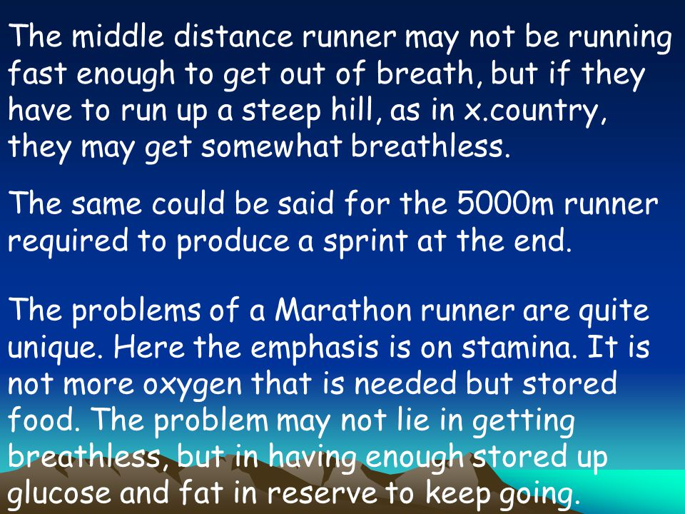 The middle distance runner may not be running fast enough to get out of breath, but if they have to run up a steep hill, as in x.country, they may get somewhat breathless.