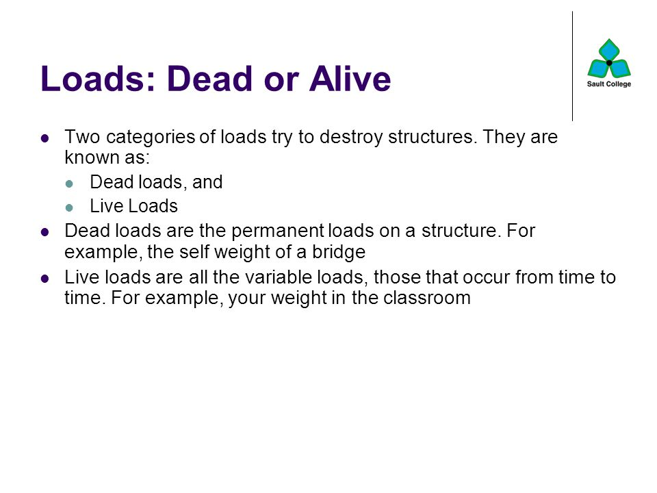 Loads: Dead or Alive Two categories of loads try to destroy structures. They are known as: Dead loads, and.