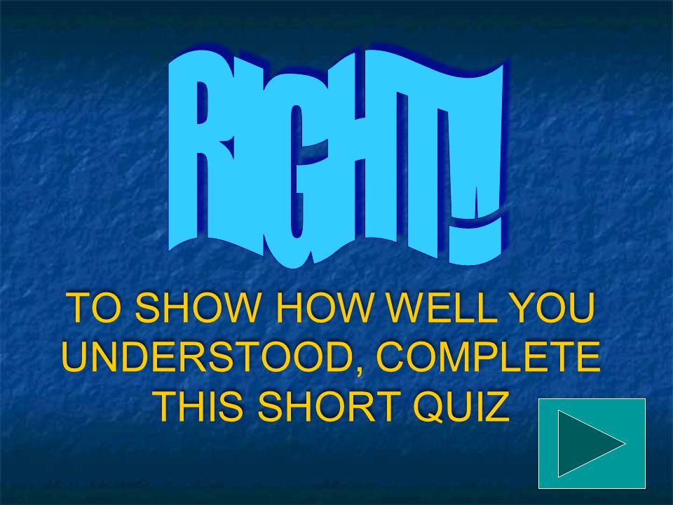 TO SHOW HOW WELL YOU UNDERSTOOD, COMPLETE THIS SHORT QUIZ