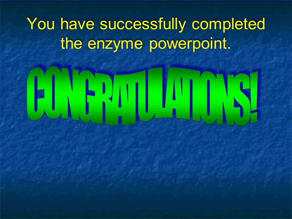You have successfully completed the enzyme powerpoint.