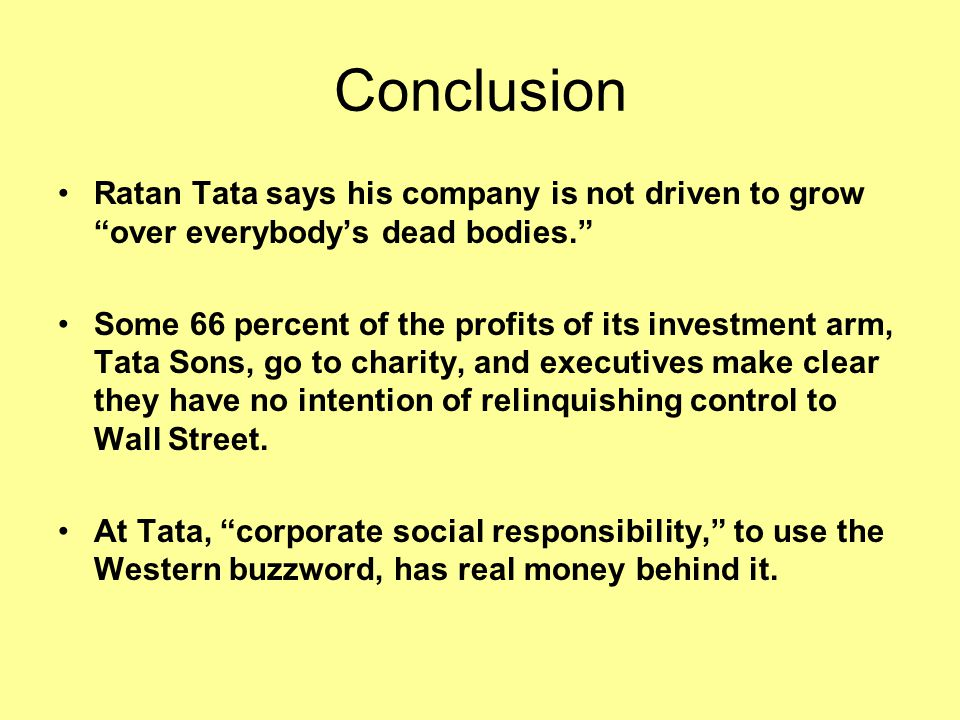 Conclusion Ratan Tata says his company is not driven to grow over everybody's dead bodies.