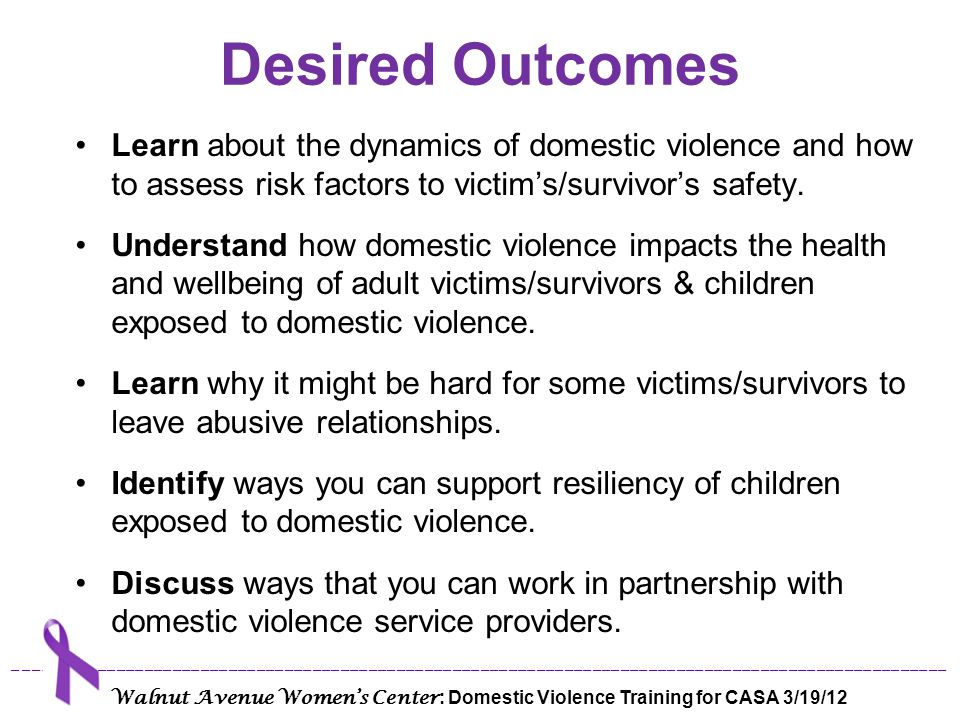 Desired Outcomes Learn about the dynamics of domestic violence and how to assess risk factors to victim's/survivor's safety.