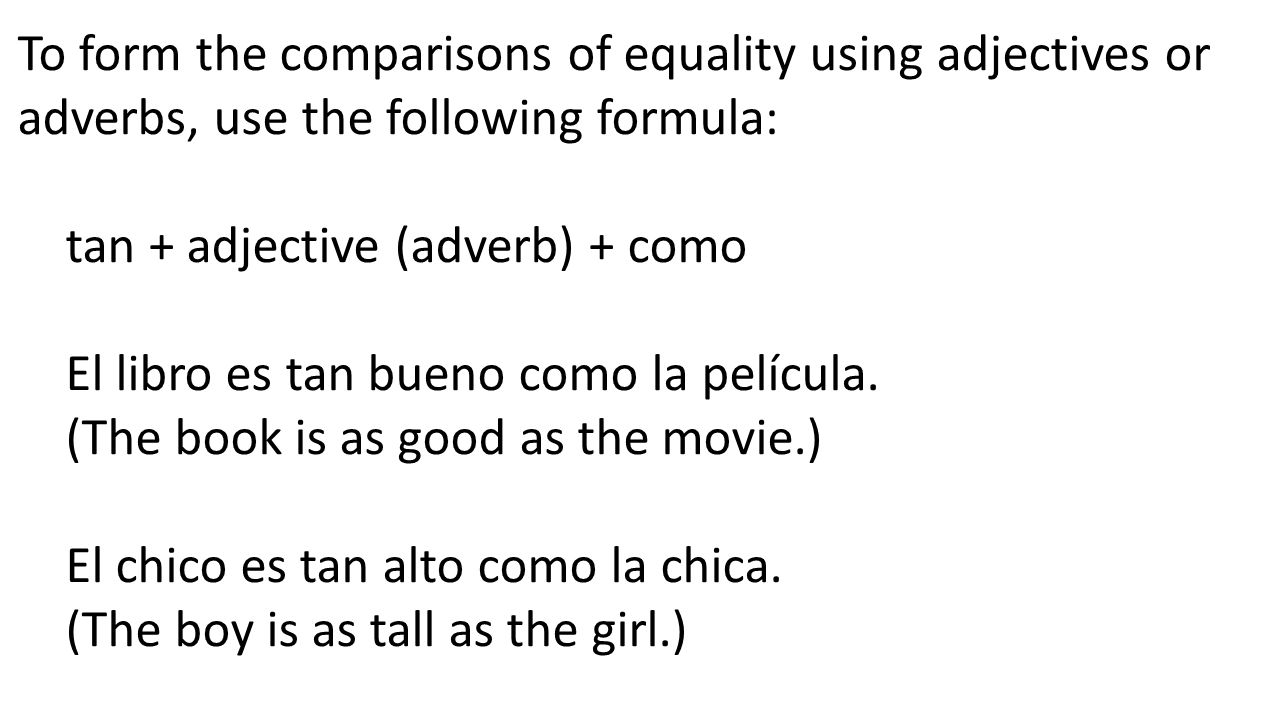To form the comparisons of equality using adjectives or adverbs, use the following formula:
