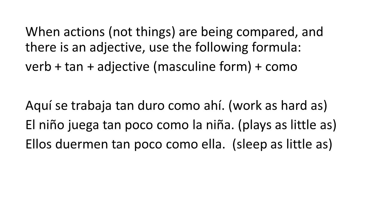 When actions (not things) are being compared, and there is an adjective, use the following formula: verb + tan + adjective (masculine form) + como Aquí se trabaja tan duro como ahí.