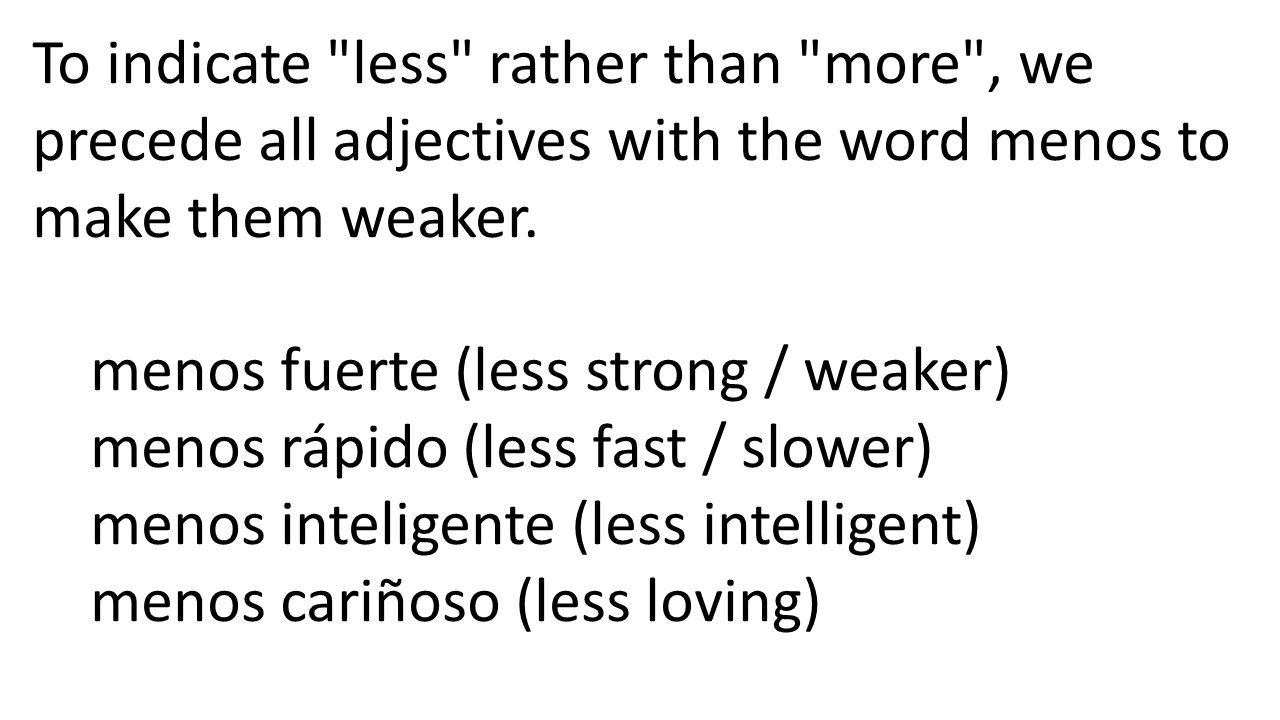 To indicate less rather than more , we precede all adjectives with the word menos to make them weaker.