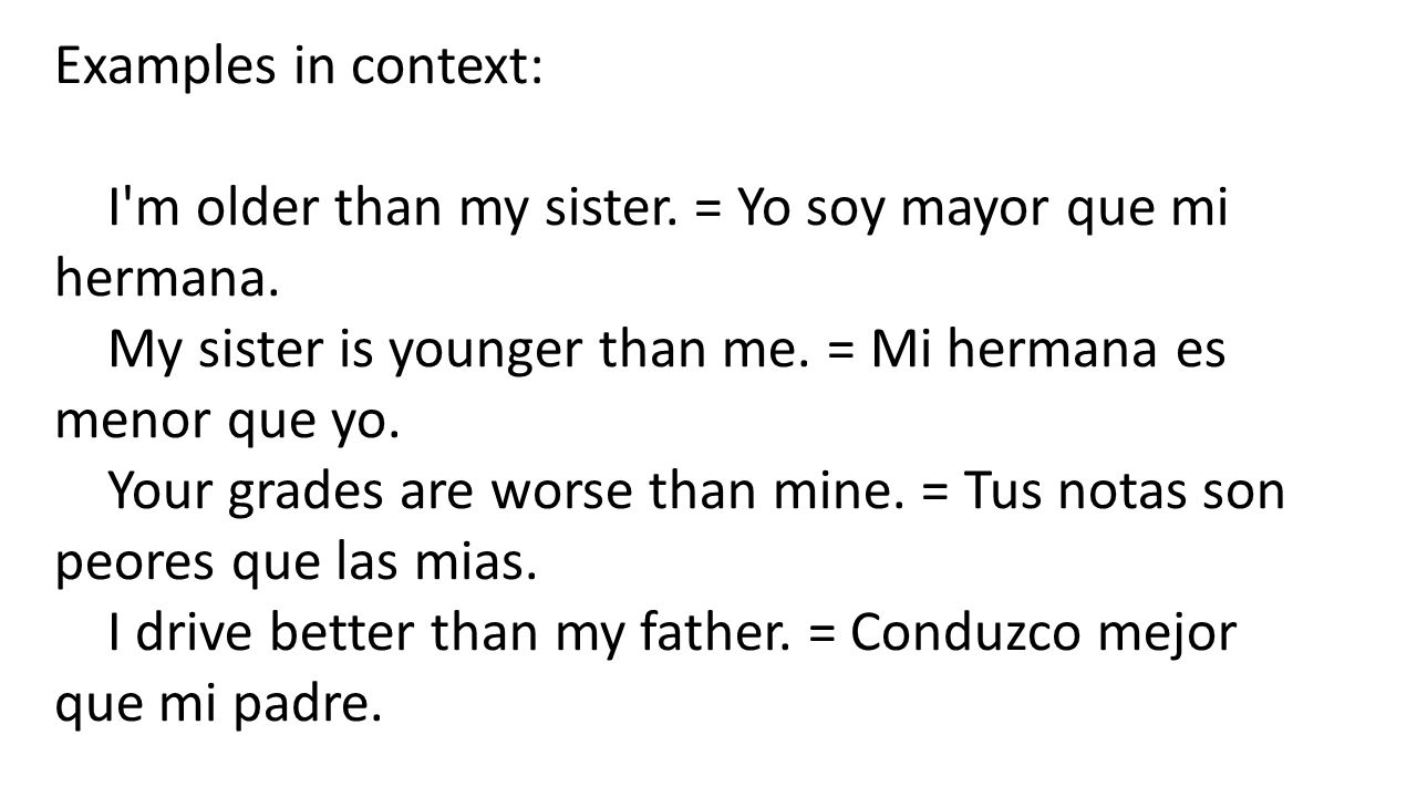 Examples in context: I m older than my sister. = Yo soy mayor que mi hermana. My sister is younger than me. = Mi hermana es menor que yo.