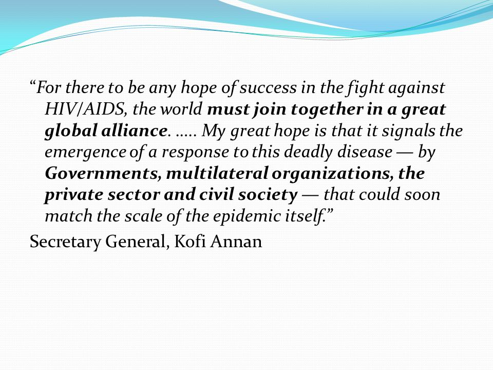 For there to be any hope of success in the fight against HIV/AIDS, the world must join together in a great global alliance.