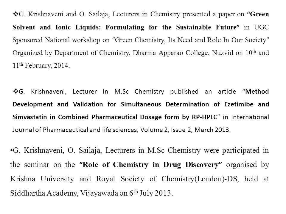 G. Krishnaveni and O. Sailaja, Lecturers in Chemistry presented a paper on Green Solvent and Ionic Liquids: Formulating for the Sustainable Future in UGC Sponsored National workshop on Green Chemistry, Its Need and Role In Our Society Organized by Department of Chemistry, Dharma Apparao College, Nuzvid on 10th and 11th February, 2014.