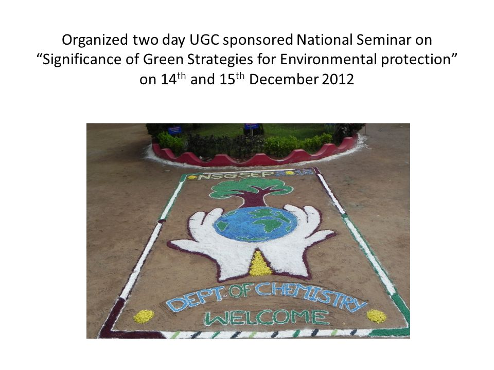 Organized two day UGC sponsored National Seminar on Significance of Green Strategies for Environmental protection on 14th and 15th December 2012