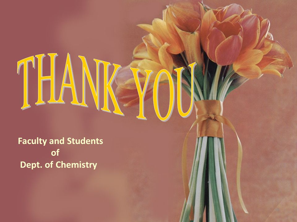 Faculty and Students of Dept. of Chemistry THANK YOU