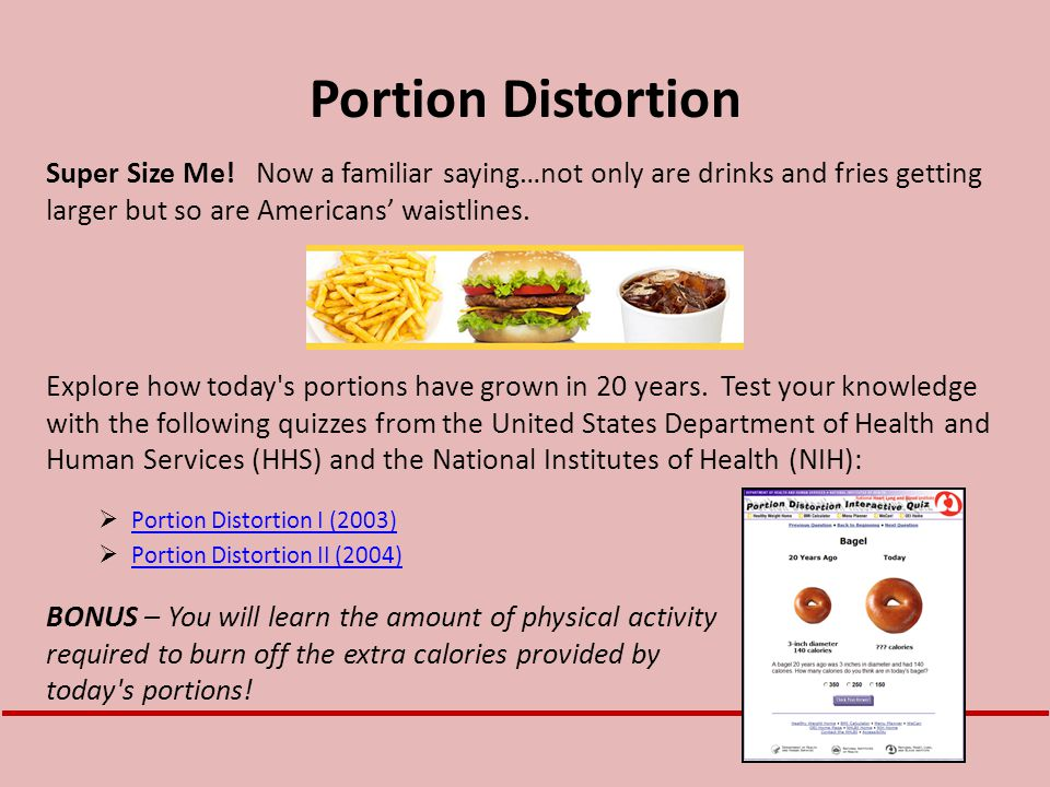 Portion Distortion Super Size Me! Now a familiar saying…not only are drinks and fries getting larger but so are Americans' waistlines.