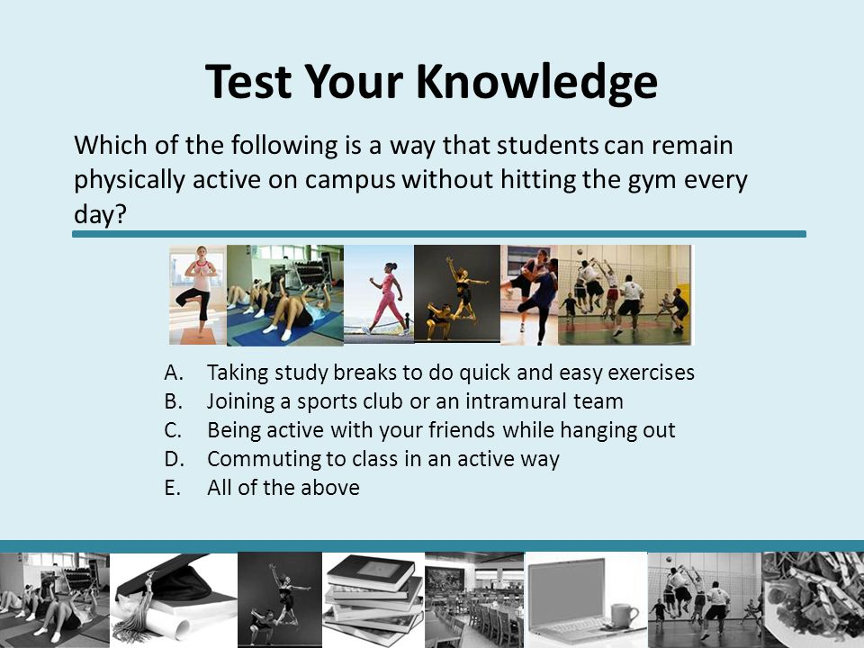 Test Your Knowledge Which of the following is a way that students can remain physically active on campus without hitting the gym every day