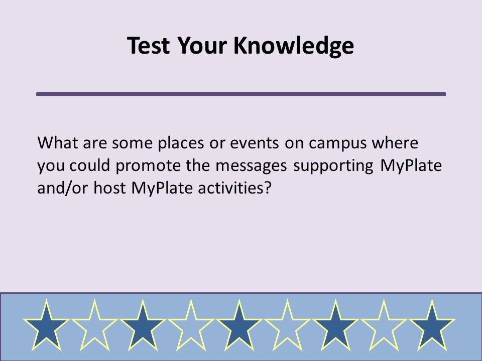 Test Your Knowledge What are some places or events on campus where you could promote the messages supporting MyPlate and/or host MyPlate activities