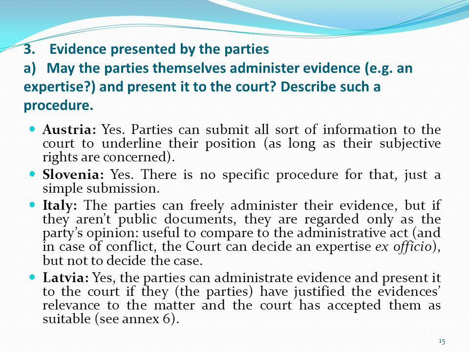 3. Evidence presented by the parties a) May the parties themselves administer evidence (e.g. an expertise ) and present it to the court Describe such a procedure.