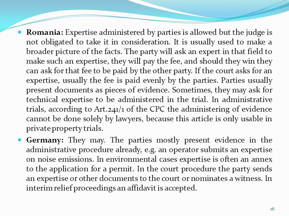 Romania: Expertise administered by parties is allowed but the judge is not obligated to take it in consideration. It is usually used to make a broader picture of the facts. The party will ask an expert in that field to make such an expertise, they will pay the fee, and should they win they can ask for that fee to be paid by the other party. If the court asks for an expertise, usually the fee is paid evenly by the parties. Parties usually present documents as pieces of evidence. Sometimes, they may ask for technical expertise to be administered in the trial. In administrative trials, according to Art.241/1 of the CPC the administering of evidence cannot be done solely by lawyers, because this article is only usable in private property trials.