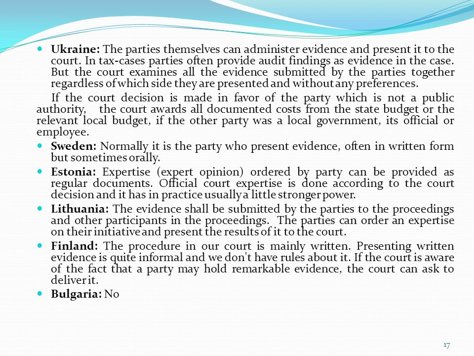 Ukraine: The parties themselves can administer evidence and present it to the court. In tax-cases parties often provide audit findings as evidence in the case. But the court examines all the evidence submitted by the parties together regardless of which side they are presented and without any preferences.