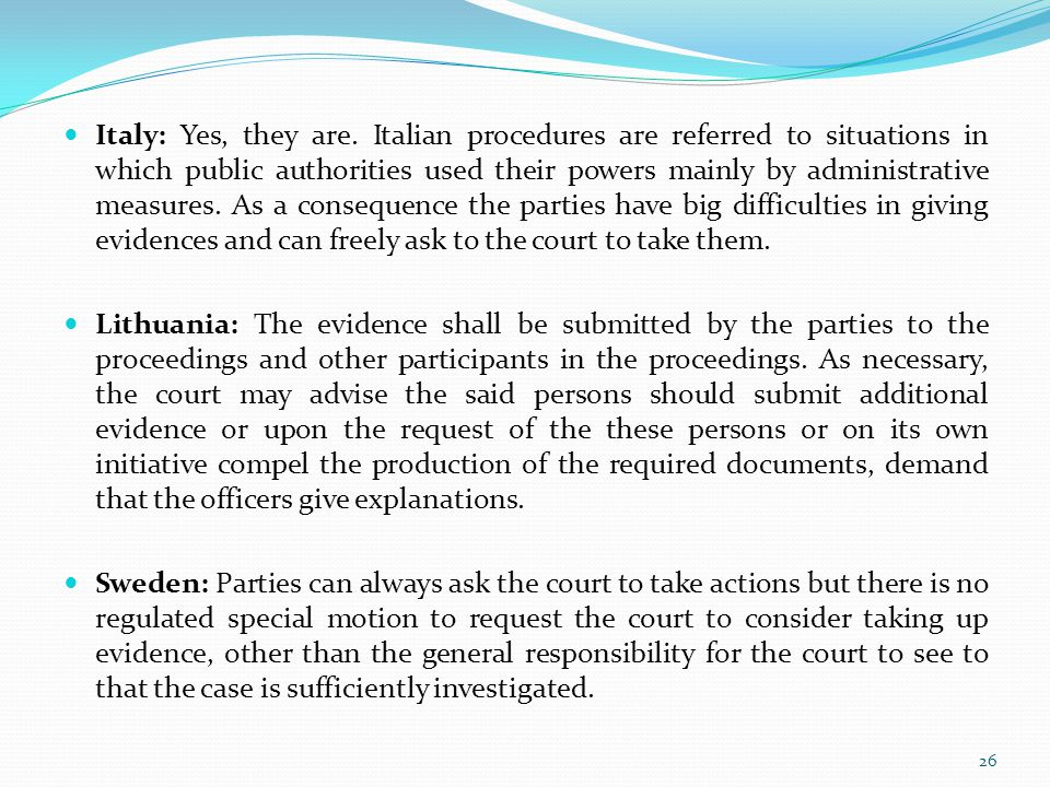Italy: Yes, they are. Italian procedures are referred to situations in which public authorities used their powers mainly by administrative measures. As a consequence the parties have big difficulties in giving evidences and can freely ask to the court to take them.
