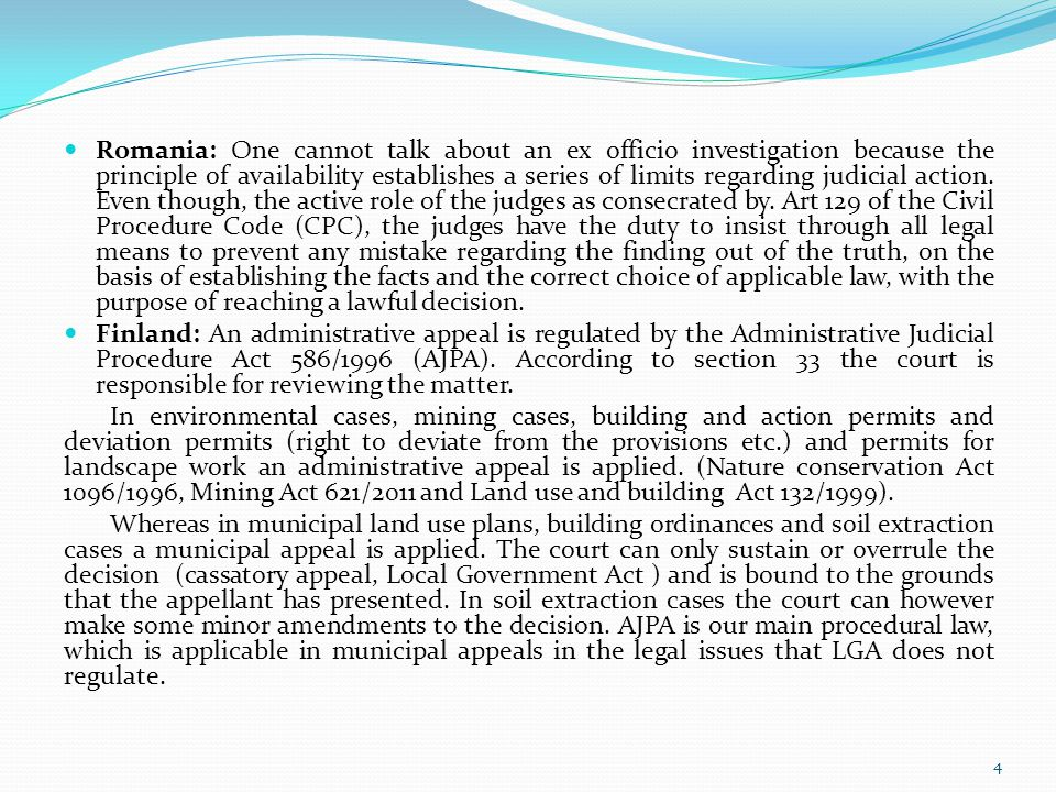 Romania: One cannot talk about an ex officio investigation because the principle of availability establishes a series of limits regarding judicial action. Even though, the active role of the judges as consecrated by. Art 129 of the Civil Procedure Code (CPC), the judges have the duty to insist through all legal means to prevent any mistake regarding the finding out of the truth, on the basis of establishing the facts and the correct choice of applicable law, with the purpose of reaching a lawful decision.