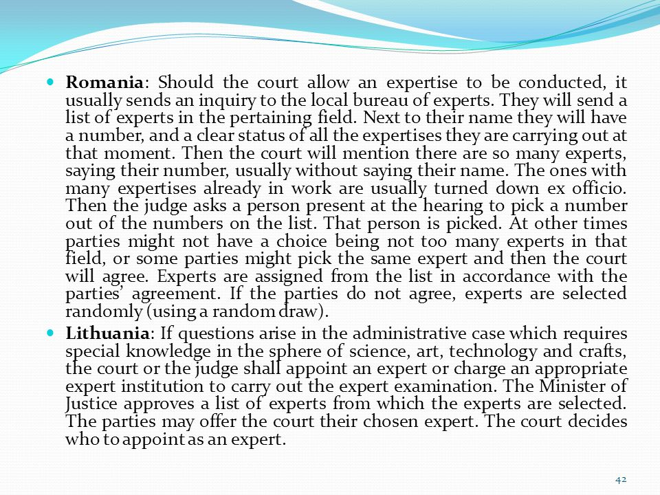 Romania: Should the court allow an expertise to be conducted, it usually sends an inquiry to the local bureau of experts. They will send a list of experts in the pertaining field. Next to their name they will have a number, and a clear status of all the expertises they are carrying out at that moment. Then the court will mention there are so many experts, saying their number, usually without saying their name. The ones with many expertises already in work are usually turned down ex officio. Then the judge asks a person present at the hearing to pick a number out of the numbers on the list. That person is picked. At other times parties might not have a choice being not too many experts in that field, or some parties might pick the same expert and then the court will agree. Experts are assigned from the list in accordance with the parties' agreement. If the parties do not agree, experts are selected randomly (using a random draw).